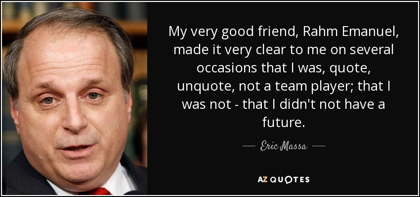 My very good friend, Rahm Emanuel, made it very clear to me on several occasions that I was, quote, unquote, not a team player; that I was not - that I didn't not have a future. - Eric Massa