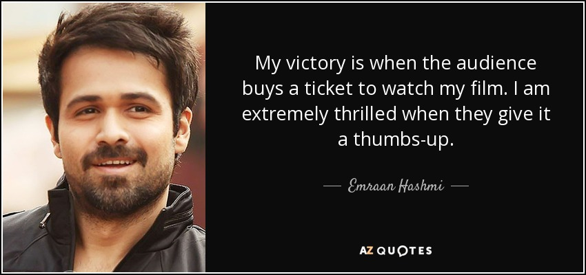 My victory is when the audience buys a ticket to watch my film. I am extremely thrilled when they give it a thumbs-up. - Emraan Hashmi