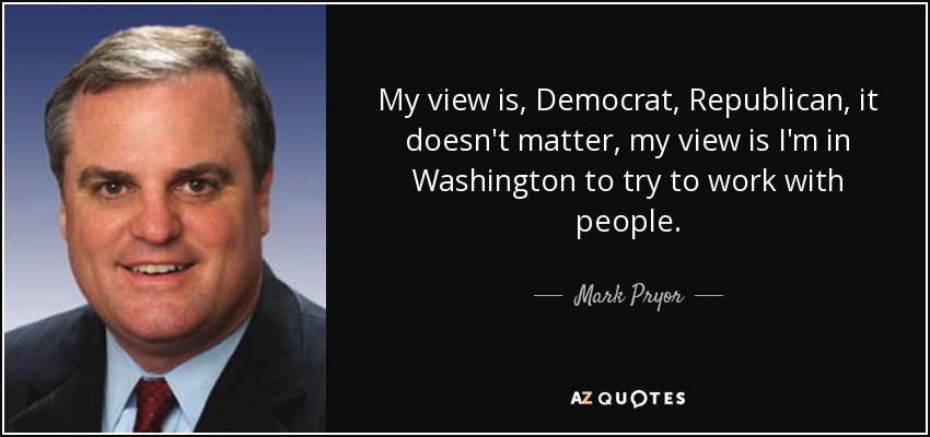 My view is, Democrat, Republican, it doesn't matter, my view is I'm in Washington to try to work with people. - Mark Pryor