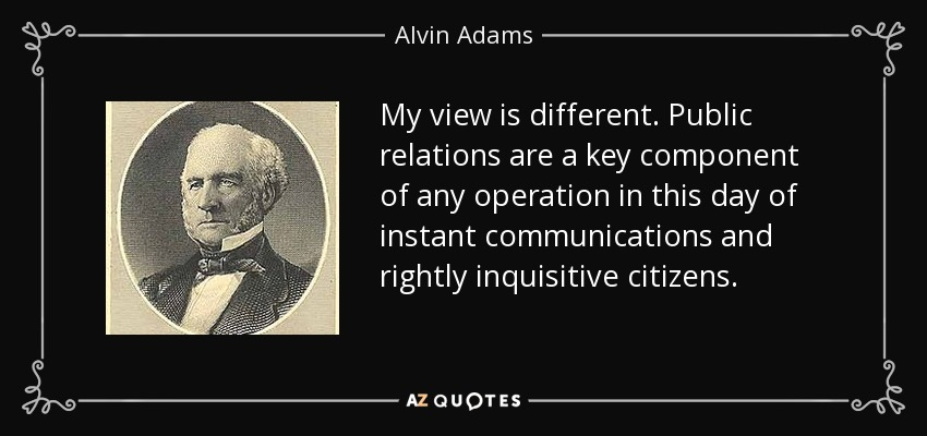 My view is different. Public relations are a key component of any operation in this day of instant communications and rightly inquisitive citizens. - Alvin Adams