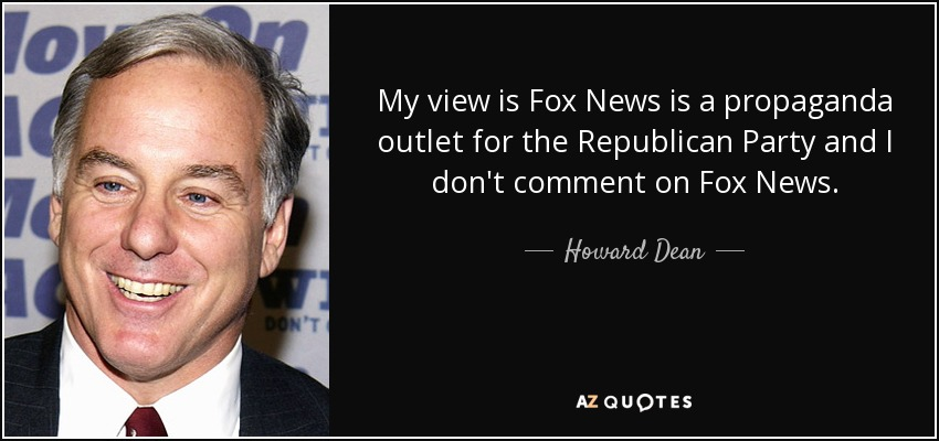 My view is Fox News is a propaganda outlet for the Republican Party and I don't comment on Fox News. - Howard Dean