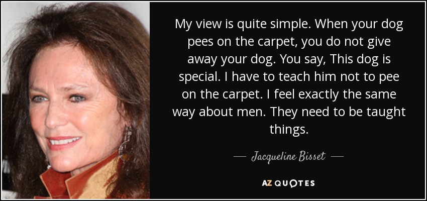 My view is quite simple. When your dog pees on the carpet, you do not give away your dog. You say, This dog is special. I have to teach him not to pee on the carpet. I feel exactly the same way about men. They need to be taught things. - Jacqueline Bisset
