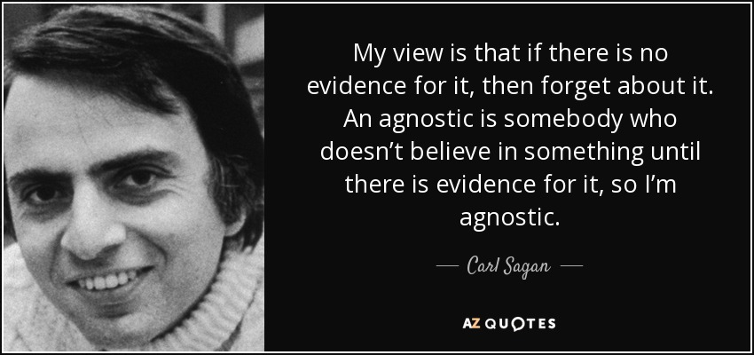 My view is that if there is no evidence for it, then forget about it. An agnostic is somebody who doesn't believe in something until there is evidence for it, so I'm agnostic. - Carl Sagan