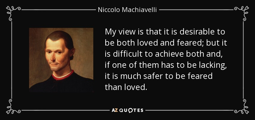 My view is that it is desirable to be both loved and feared; but it is difficult to achieve both and, if one of them has to be lacking, it is much safer to be feared than loved. - Niccolo Machiavelli
