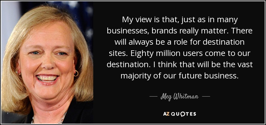 My view is that, just as in many businesses, brands really matter. There will always be a role for destination sites. Eighty million users come to our destination. I think that will be the vast majority of our future business. - Meg Whitman