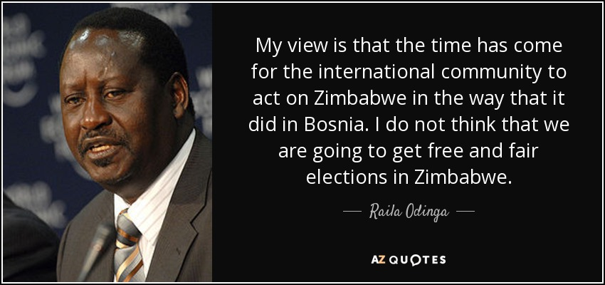 My view is that the time has come for the international community to act on Zimbabwe in the way that it did in Bosnia. I do not think that we are going to get free and fair elections in Zimbabwe. - Raila Odinga