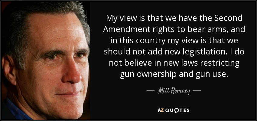 My view is that we have the Second Amendment rights to bear arms, and in this country my view is that we should not add new legistlation. I do not believe in new laws restricting gun ownership and gun use. - Mitt Romney