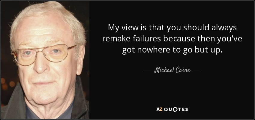 My view is that you should always remake failures because then you've got nowhere to go but up. - Michael Caine