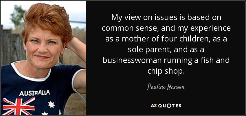 My view on issues is based on common sense, and my experience as a mother of four children, as a sole parent, and as a businesswoman running a fish and chip shop. - Pauline Hanson