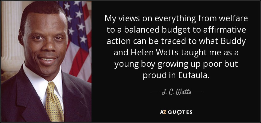 My views on everything from welfare to a balanced budget to affirmative action can be traced to what Buddy and Helen Watts taught me as a young boy growing up poor but proud in Eufaula. - J. C. Watts