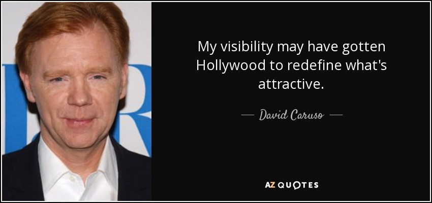 My visibility may have gotten Hollywood to redefine what's attractive. - David Caruso