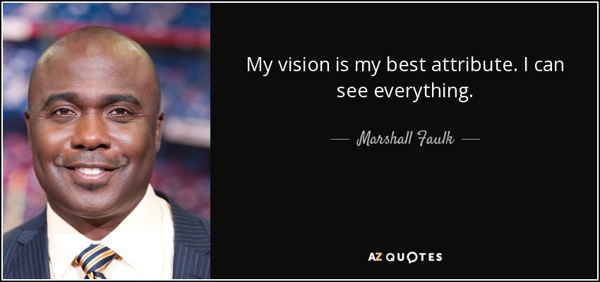 My vision is my best attribute. I can see everything. - Marshall Faulk