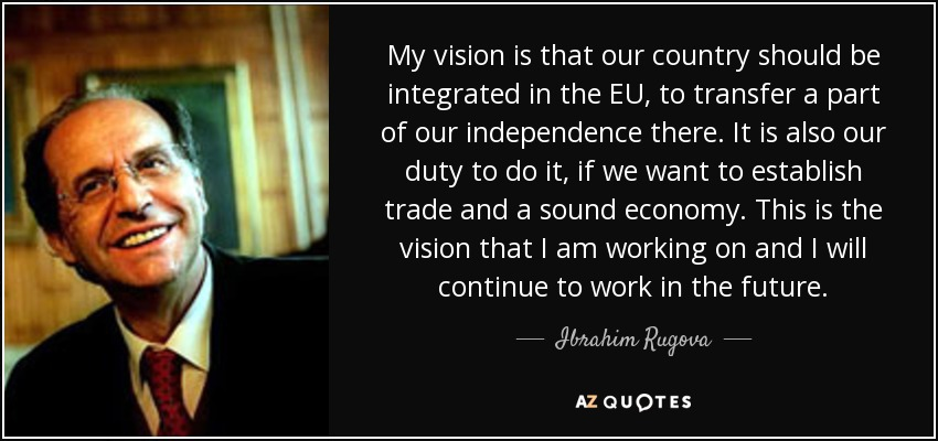 My vision is that our country should be integrated in the EU, to transfer a part of our independence there. It is also our duty to do it, if we want to establish trade and a sound economy. This is the vision that I am working on and I will continue to work in the future. - Ibrahim Rugova