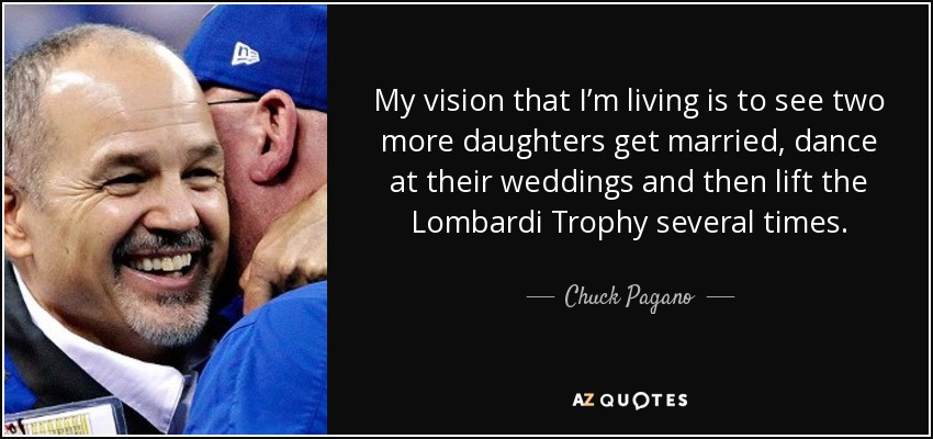 My vision that I'm living is to see two more daughters get married, dance at their weddings and then lift the Lombardi Trophy several times. - Chuck Pagano