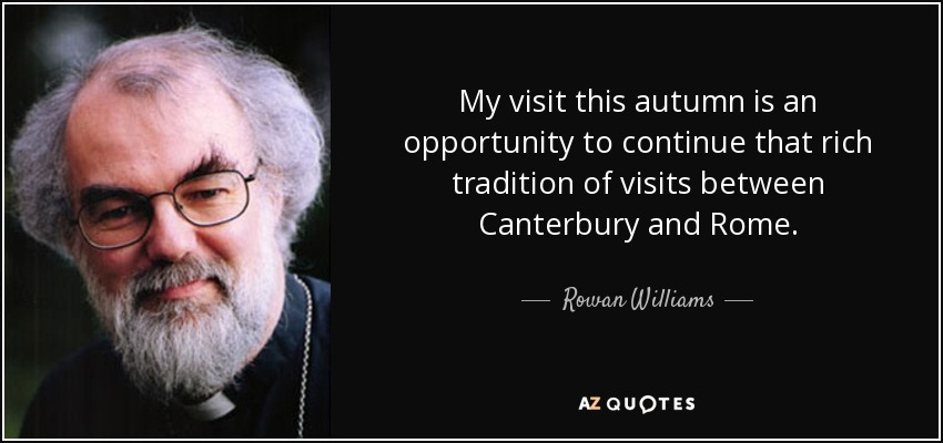 My visit this autumn is an opportunity to continue that rich tradition of visits between Canterbury and Rome. - Rowan Williams