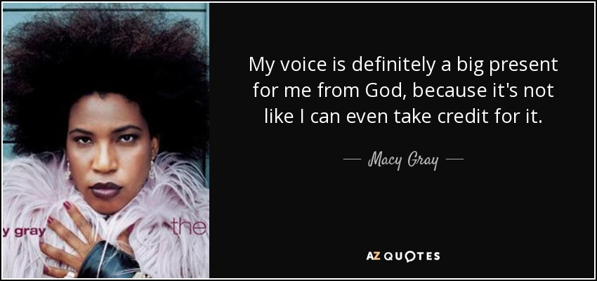 My voice is definitely a big present for me from God, because it's not like I can even take credit for it. - Macy Gray