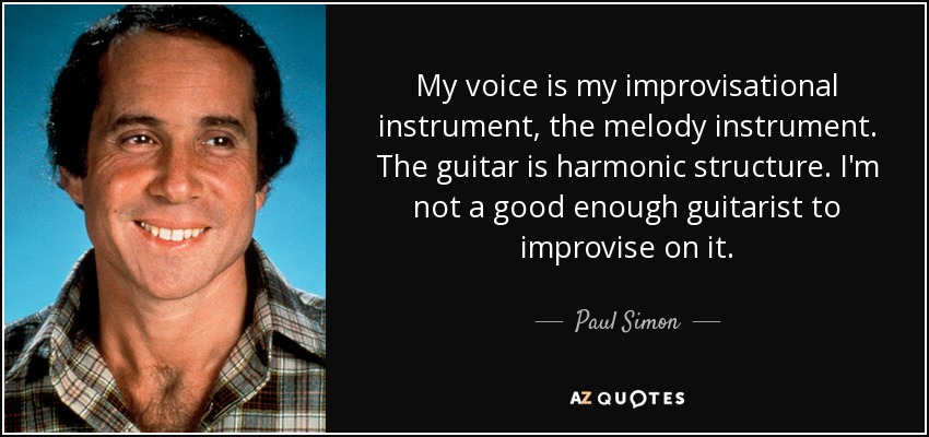My voice is my improvisational instrument, the melody instrument. The guitar is harmonic structure. I'm not a good enough guitarist to improvise on it. - Paul Simon