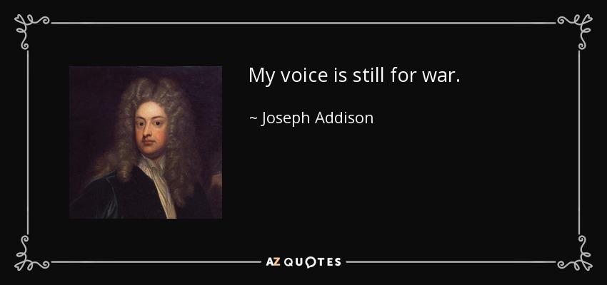 My voice is still for war. - Joseph Addison