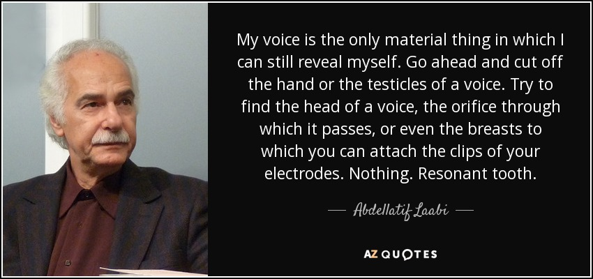 My voice is the only material thing in which I can still reveal myself. Go ahead and cut off the hand or the testicles of a voice. Try to find the head of a voice, the orifice through which it passes, or even the breasts to which you can attach the clips of your electrodes. Nothing. Resonant tooth. - Abdellatif Laabi