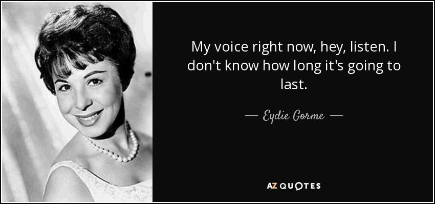 My voice right now, hey, listen. I don't know how long it's going to last. - Eydie Gorme