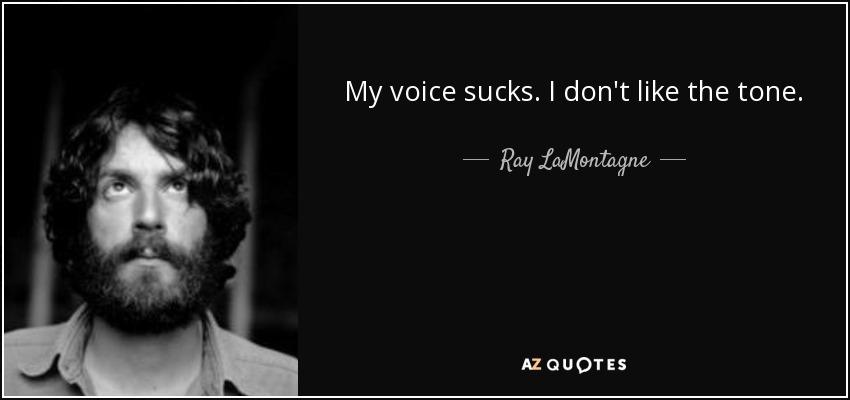 My voice sucks. I don't like the tone. - Ray LaMontagne