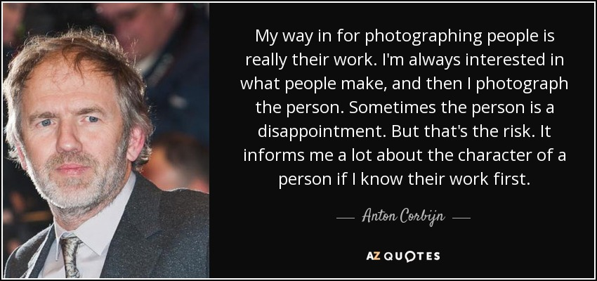 My way in for photographing people is really their work. I'm always interested in what people make, and then I photograph the person. Sometimes the person is a disappointment. But that's the risk. It informs me a lot about the character of a person if I know their work first. - Anton Corbijn