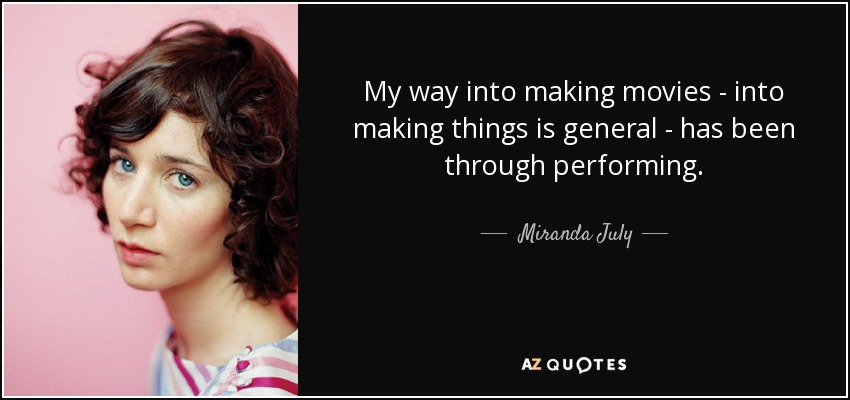 My way into making movies - into making things is general - has been through performing. - Miranda July