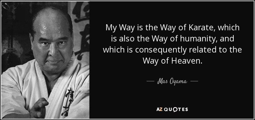 My Way is the Way of Karate, which is also the Way of humanity, and which is consequently related to the Way of Heaven. - Mas Oyama