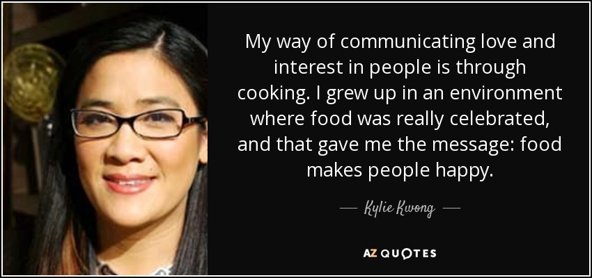 My way of communicating love and interest in people is through cooking. I grew up in an environment where food was really celebrated, and that gave me the message: food makes people happy. - Kylie Kwong