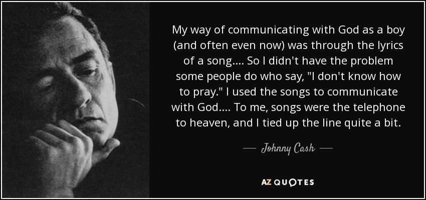My way of communicating with God as a boy (and often even now) was through the lyrics of a song. . . . So I didn't have the problem some people do who say,