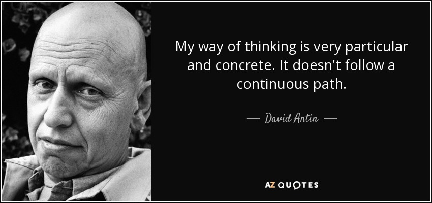 My way of thinking is very particular and concrete. It doesn't follow a continuous path. - David Antin