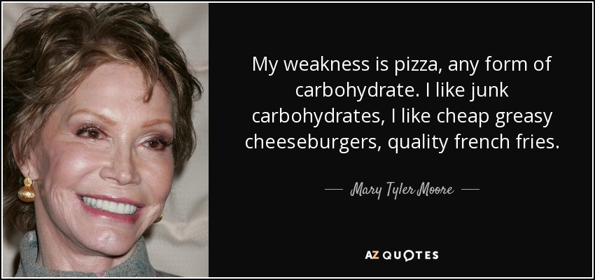 My weakness is pizza, any form of carbohydrate. I like junk carbohydrates, I like cheap greasy cheeseburgers, quality french fries. - Mary Tyler Moore