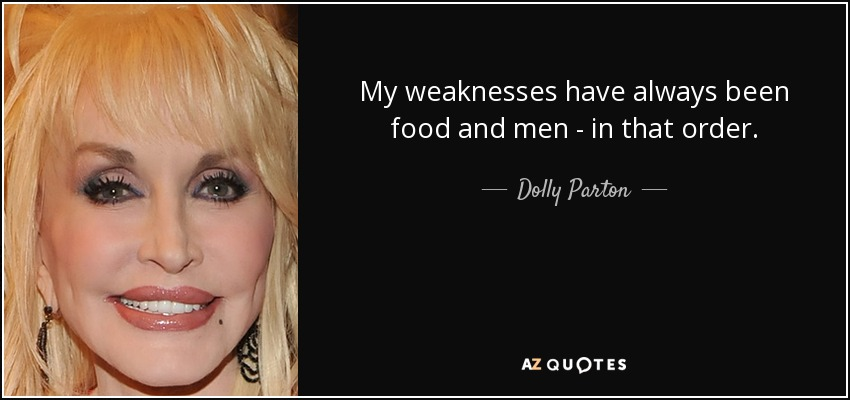 My weaknesses have always been food and men - in that order. - Dolly Parton