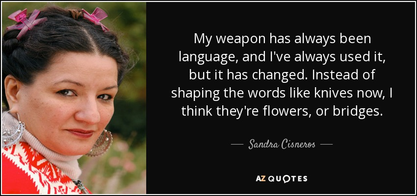 My weapon has always been language, and I've always used it, but it has changed. Instead of shaping the words like knives now, I think they're flowers, or bridges. - Sandra Cisneros