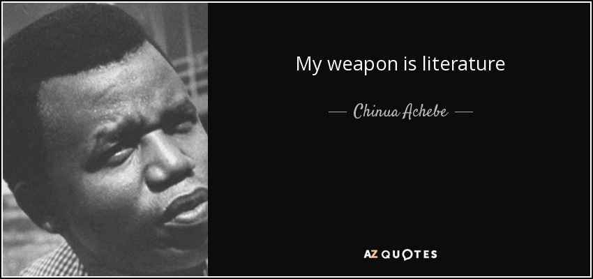 My weapon is literature - Chinua Achebe