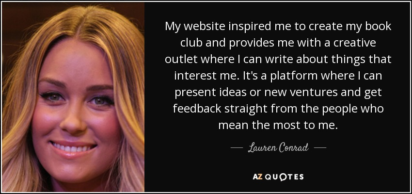 My website inspired me to create my book club and provides me with a creative outlet where I can write about things that interest me. It's a platform where I can present ideas or new ventures and get feedback straight from the people who mean the most to me. - Lauren Conrad