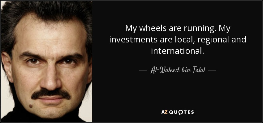 My wheels are running. My investments are local, regional and international. - Al-Waleed bin Talal