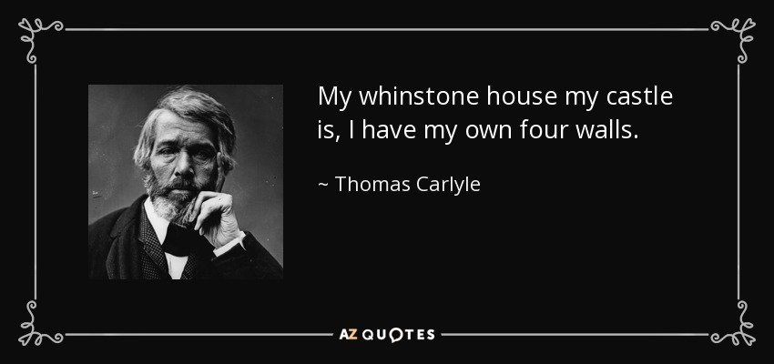 My whinstone house my castle is, I have my own four walls. - Thomas Carlyle