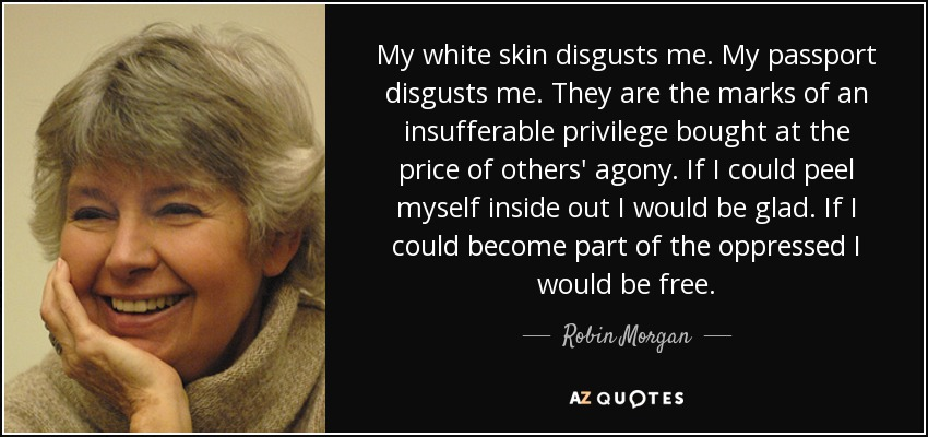 My white skin disgusts me. My passport disgusts me. They are the marks of an insufferable privilege bought at the price of others' agony. If I could peel myself inside out I would be glad. If I could become part of the oppressed I would be free. - Robin Morgan