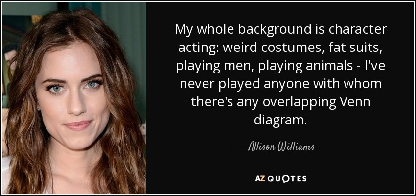 My whole background is character acting: weird costumes, fat suits, playing men, playing animals - I've never played anyone with whom there's any overlapping Venn diagram. - Allison Williams