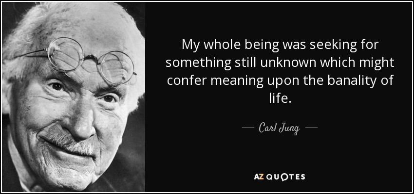 My whole being was seeking for something still unknown which might confer meaning upon the banality of life. - Carl Jung