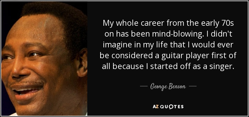 My whole career from the early 70s on has been mind-blowing. I didn't imagine in my life that I would ever be considered a guitar player first of all because I started off as a singer. - George Benson