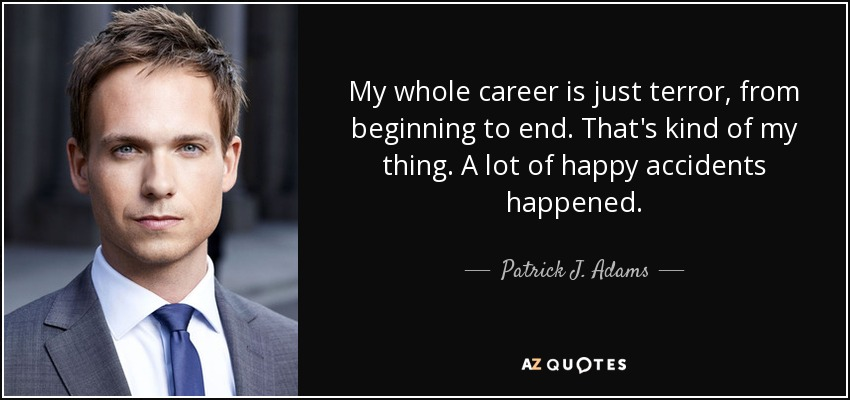 My whole career is just terror, from beginning to end. That's kind of my thing. A lot of happy accidents happened. - Patrick J. Adams
