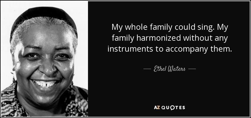 My whole family could sing. My family harmonized without any instruments to accompany them. - Ethel Waters