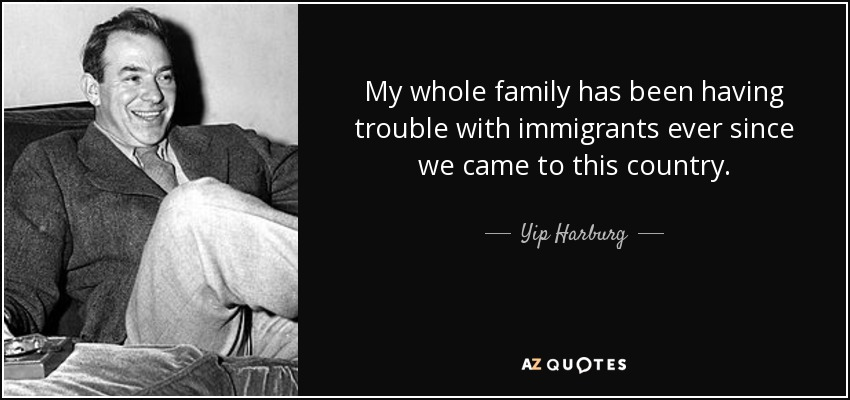 My whole family has been having trouble with immigrants ever since we came to this country. - Yip Harburg
