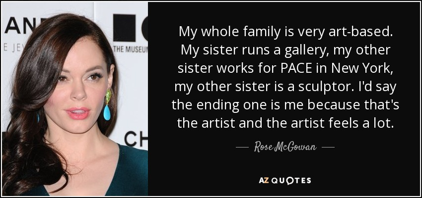 My whole family is very art-based. My sister runs a gallery, my other sister works for PACE in New York, my other sister is a sculptor. I'd say the ending one is me because that's the artist and the artist feels a lot. - Rose McGowan