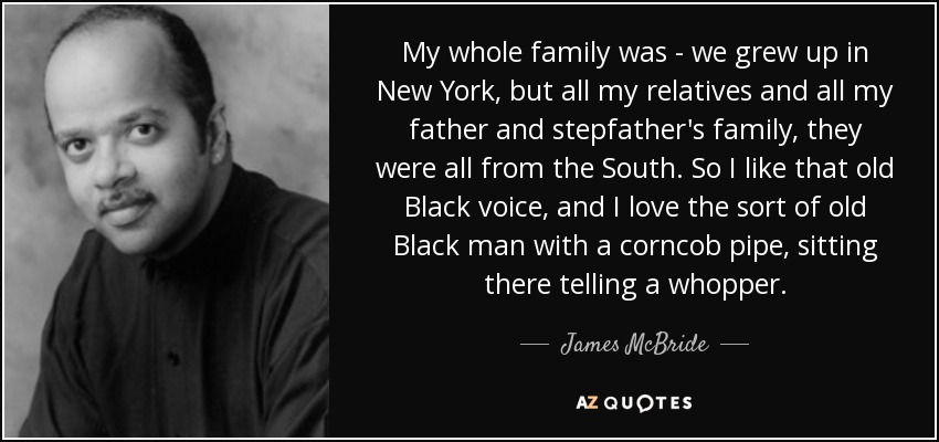 My whole family was - we grew up in New York, but all my relatives and all my father and stepfather's family, they were all from the South. So I like that old Black voice, and I love the sort of old Black man with a corncob pipe, sitting there telling a whopper. - James McBride