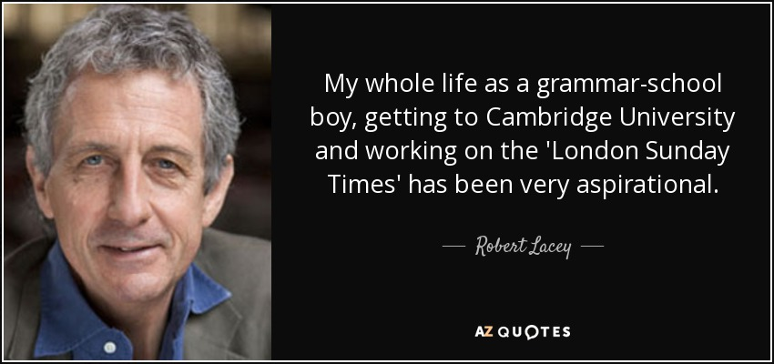 My whole life as a grammar-school boy, getting to Cambridge University and working on the 'London Sunday Times' has been very aspirational. - Robert Lacey