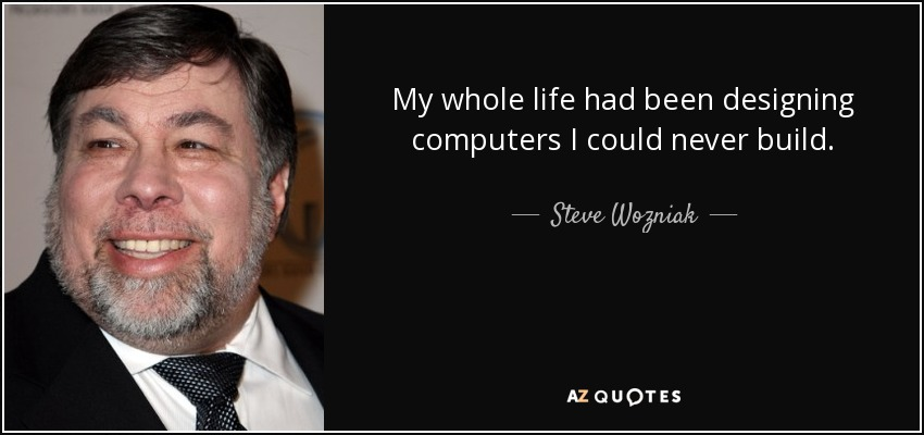 My whole life had been designing computers I could never build. - Steve Wozniak