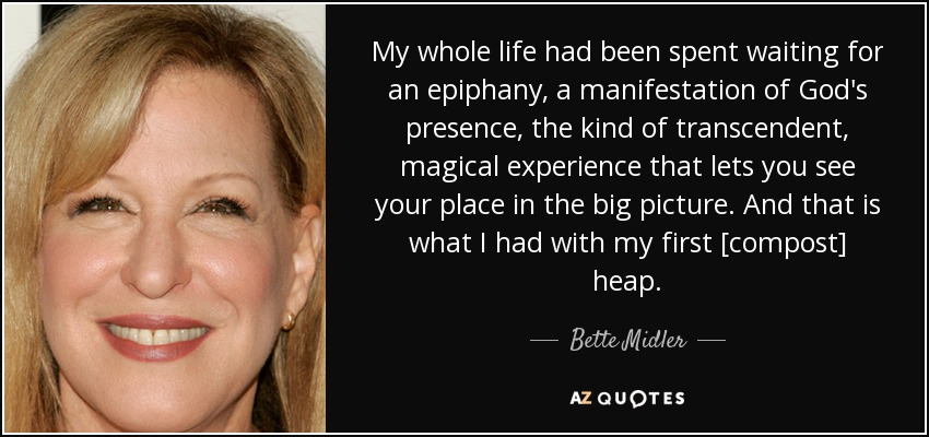 My whole life had been spent waiting for an epiphany, a manifestation of God's presence, the kind of transcendent, magical experience that lets you see your place in the big picture. And that is what I had with my first [compost] heap. - Bette Midler